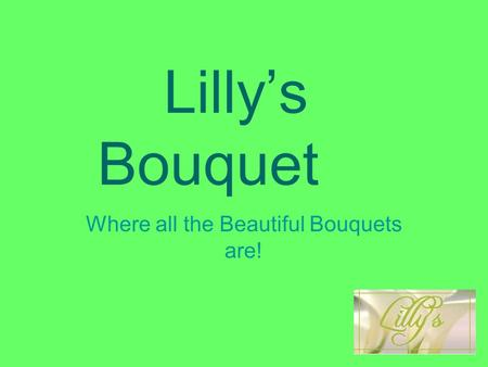 Lilly's Bouquet Where all the Beautiful Bouquets are!