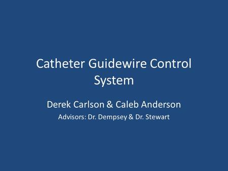 Catheter Guidewire Control System Derek Carlson & Caleb Anderson Advisors: Dr. Dempsey & Dr. Stewart.