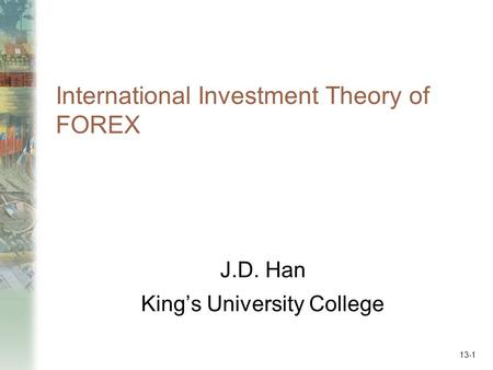 International Investment Theory of FOREX J.D. Han King's University College 13-1.