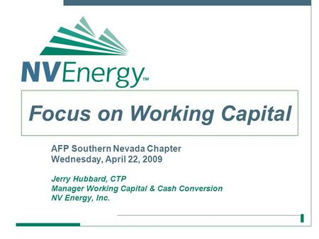 AFP Southern Nevada Chapter Wednesday, April 22, 2009 Jerry Hubbard, CTP Manager Working Capital & Cash Conversion NV Energy, Inc. Focus on Working Capital.