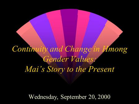 Continuity and Change in Hmong Gender Values: Mai's Story to the Present Wednesday, September 20, 2000.