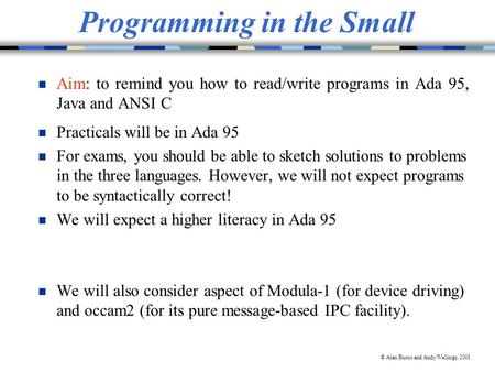 © Alan Burns and Andy Wellings, 2001 Programming in the Small n Aim: to remind you how to read/write programs in Ada 95, Java and ANSI C n Practicals will.