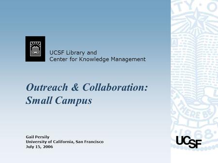 UCSF Library and Center for Knowledge Management University of California, San Francisco July 15, 2006 Outreach & Collaboration: Small Campus Gail Persily.