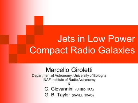 Jets in Low Power Compact Radio Galaxies Marcello Giroletti Department of Astronomy, University of Bologna INAF Institute of Radio Astronomy & G. Giovannini.