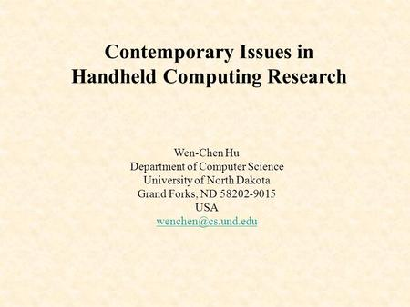 Contemporary Issues in Handheld <strong>Computing</strong> Research Wen-Chen Hu Department of <strong>Computer</strong> Science University of North Dakota Grand Forks, ND 58202-9015 USA.