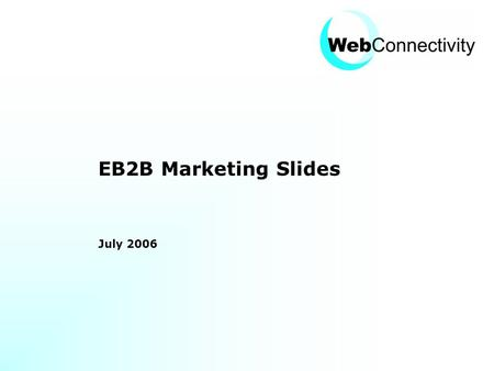 EB2B Marketing Slides July 2006. Web Connectivity © 2006 Slide 2 Contents Historic Context New Landscape Opportunities & challenges How Web Connectivity.