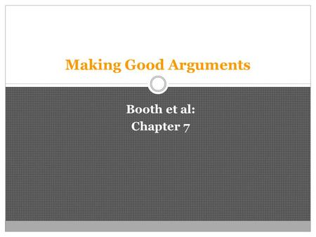 Making Good Arguments Booth et al: Chapter 7. Research Process When you start your research you should have: 1) A Question. 2) A Tentative Answer (Thesis).