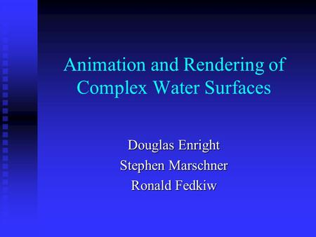 Animation and Rendering of Complex Water Surfaces Douglas Enright Stephen Marschner Ronald Fedkiw.