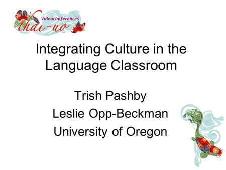 Integrating Culture in the Language Classroom Trish Pashby Leslie Opp-Beckman University of Oregon.