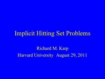 Implicit Hitting Set Problems Richard M. Karp Harvard University August 29, 2011.