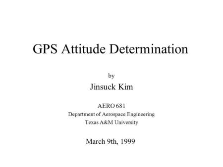 GPS Attitude Determination by Jinsuck Kim AERO 681 Department of Aerospace Engineering Texas A&M University March 9th, 1999.