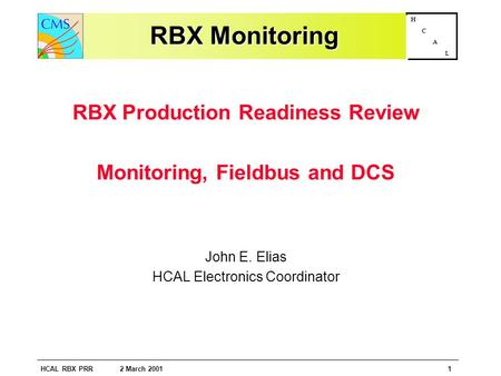 HCAL RBX PRR 2 March 20011 H C A L RBX Monitoring RBX Production Readiness Review Monitoring, Fieldbus and DCS John E. Elias HCAL Electronics Coordinator.