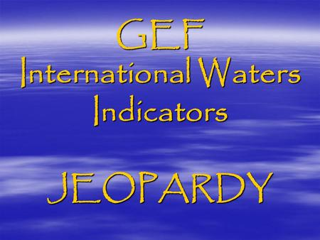 GEF International Waters Indicators JEOPARDY. Type 1 (Foundational) project – Generic Outcomes  Multi-country agreement on transboundary priority concerns,