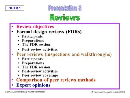 OHT 8.1 Galin, SQA from theory to implementation © Pearson Education Limited 2004 Review objectives Formal design reviews (FDRs) Participants Preparations.