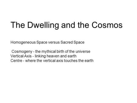 The Dwelling and the Cosmos Homogeneous Space versus Sacred Space Cosmogeny - the mythical birth of the universe Vertical Axis - linking heaven and earth.