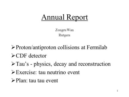 1 Annual Report Zongru Wan Rutgers  Proton/antiproton collisions at Fermilab  CDF detector  Tau's - physics, decay and reconstruction  Exercise: tau.