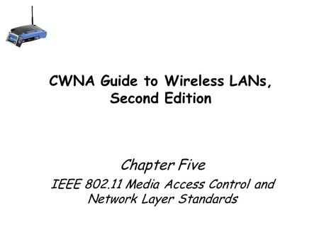 CWNA Guide to Wireless LANs, Second Edition Chapter Five IEEE 802.11 Media Access Control and Network Layer Standards 1.