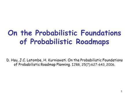 1 On the Probabilistic Foundations of Probabilistic Roadmaps D. Hsu, J.C. Latombe, H. Kurniawati. On the Probabilistic Foundations of Probabilistic Roadmap.