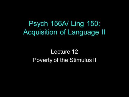 Psych 156A/ Ling 150: Acquisition of Language II Lecture 12 Poverty of the Stimulus II.