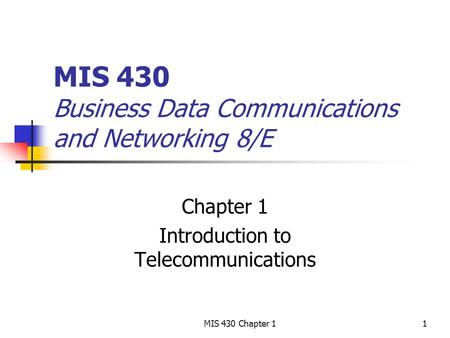 MIS 430 Chapter 11 MIS 430 Business Data Communications and Networking 8/E Chapter 1 Introduction to Telecommunications.