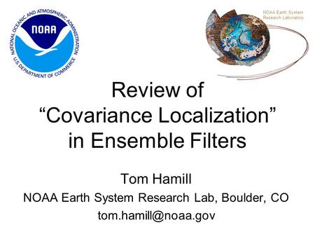 "Review of ""Covariance Localization"" in Ensemble Filters Tom Hamill NOAA Earth System Research Lab, Boulder, CO NOAA Earth System Research."