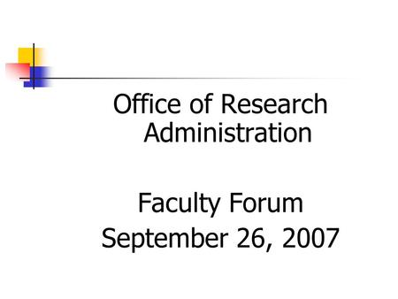 Office of Research Administration Faculty Forum September 26, 2007.