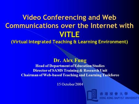 Video Conferencing and Web Communications over the Internet with VITLE (Virtual Integrated Teaching & Learning Environment) Dr. Alex Fung Head of Department.