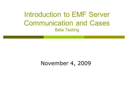 Introduction to EMF Server Communication and Cases Beta Testing November 4, 2009.