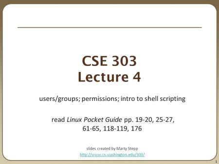 1 CSE 303 Lecture 4 users/groups; permissions; intro to shell scripting read Linux Pocket Guide pp. 19-20, 25-27, 61-65, 118-119, 176 slides created by.