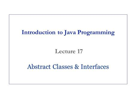 Introduction to Java Programming Lecture 17 Abstract Classes & Interfaces.