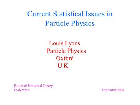 Current Statistical Issues in Particle Physics Louis Lyons Particle Physics Oxford U.K. Future of Statistical Theory Hyderabad December 2004.