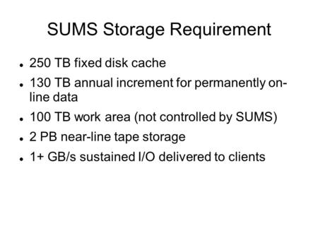 SUMS Storage Requirement 250 TB fixed disk cache 130 TB annual increment for permanently on- line data 100 TB work area (not controlled by SUMS) 2 PB near-line.
