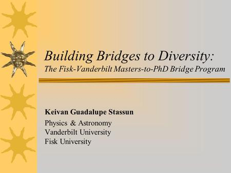 Building Bridges to Diversity: The Fisk-Vanderbilt Masters-to-PhD Bridge Program Keivan Guadalupe Stassun Physics & Astronomy Vanderbilt University Fisk.