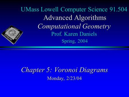 UMass Lowell Computer Science 91.504 Advanced Algorithms Computational Geometry Prof. Karen Daniels Spring, 2004 Chapter 5: Voronoi Diagrams Monday, 2/23/04.