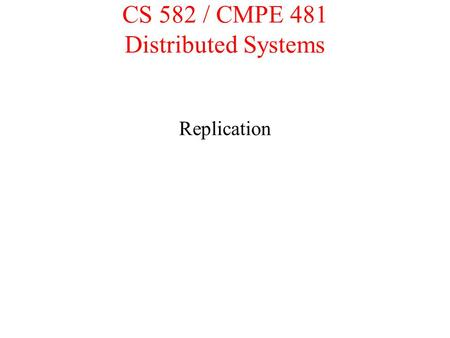 CS 582 / CMPE 481 Distributed Systems Replication.