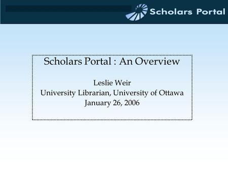 Scholars Portal : An Overview Leslie Weir University Librarian, University of Ottawa January 26, 2006.