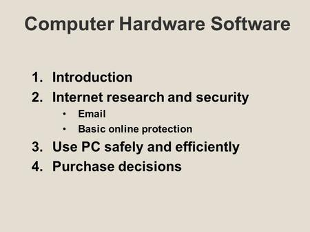 Computer Hardware Software 1.Introduction 2.Internet research and security Email Basic online protection 3.Use PC safely and efficiently 4.Purchase decisions.