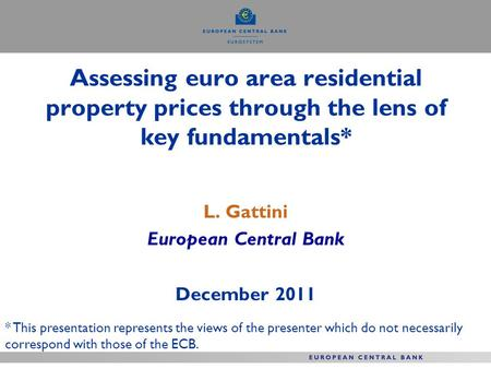 Assessing euro area residential property prices through the lens of key fundamentals* L. Gattini European Central Bank December 2011 * This presentation.