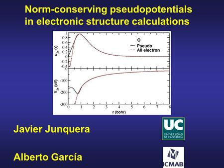 Norm-conserving pseudopotentials in electronic structure calculations Javier Junquera Alberto García.