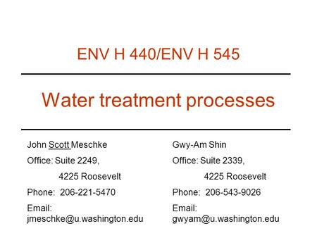 Water treatment processes ENV H 440/ENV H 545 John Scott Meschke Office: Suite 2249, 4225 Roosevelt Phone: 206-221-5470