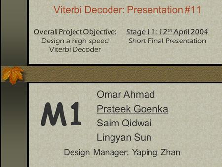 Viterbi Decoder: Presentation #11 M1 Overall Project Objective: Design a high speed Viterbi Decoder Stage 11: 12 th April 2004 Short Final Presentation.