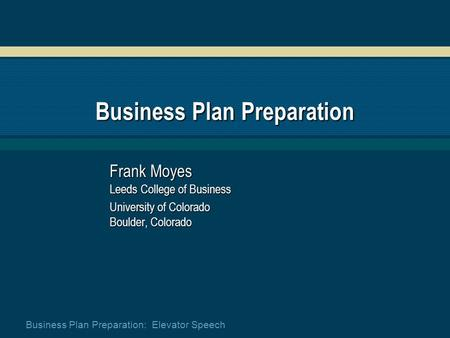 Business Plan Preparation: Elevator Speech Business Plan Preparation Frank Moyes Leeds College of Business University of Colorado Boulder, Colorado.
