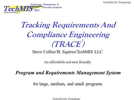 TechMIS LLC Proprietary Tracking Requirements And Compliance Engineering (TRACE ) Steve Collier/B. Squires/TechMIS LLC An affordable and user friendly.