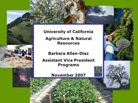 University of California Agriculture & Natural Resources Barbara Allen-Diaz Assistant Vice President Programs November 2007.