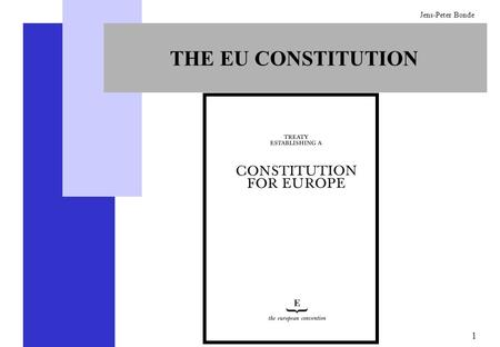 1 Jens-Peter Bonde THE EU CONSTITUTION. 2 Jens-Peter Bonde ADOPTION OF THE EU CONSTITUTION  The Member States must adopt it unanimously in a conference.