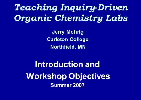 Teaching Inquiry-Driven Organic Chemistry Labs Jerry Mohrig Carleton College Northfield, MN Introduction and Workshop Objectives Summer 2007.