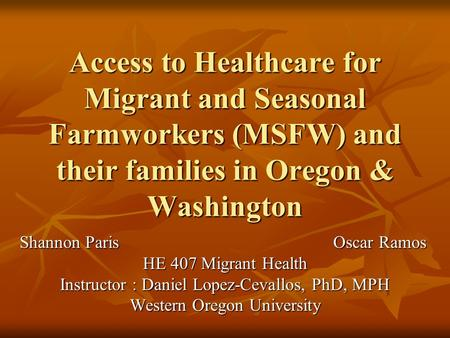 Access to Healthcare for Migrant and Seasonal Farmworkers (MSFW) and their families in Oregon & Washington Shannon Paris Oscar Ramos HE 407 Migrant Health.