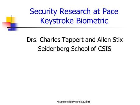 Keystroke Biometric Studies Security Research at Pace Keystroke Biometric Drs. Charles Tappert and Allen Stix Seidenberg School of CSIS.