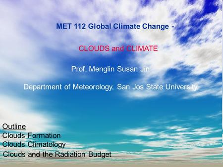 MET 112 Global Climate Change - CLOUDS and CLIMATE Prof. Menglin Susan Jin Department of Meteorology, San Jos State University Outline Clouds Formation.
