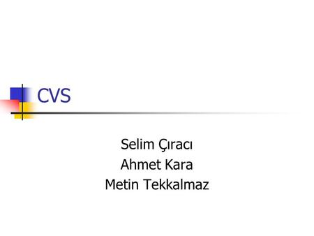 CVS Selim Çıracı Ahmet Kara Metin Tekkalmaz. CVS – Open Source Version Control System Outline What are Version Control Systems? And why do we need them?